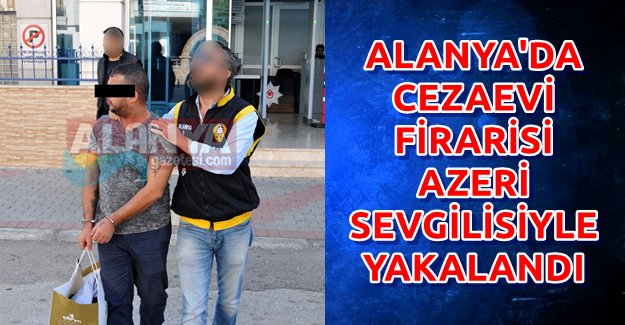 Alanya'da Cezaevi Firarisi Sevgilisiyle Yakalandı