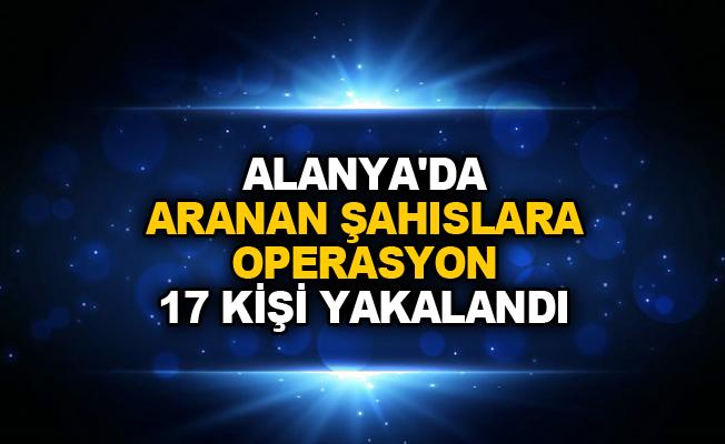 Alanya'da aranan şahıslara operasyon 17 kişi yakalandı