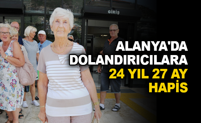 Alanya'da dolandırıcılara 24 yıl 27 ay hapis