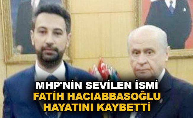 MHP'nin sevilen ismi Fatih Hacıabbasoğlu hayatını kaybetti