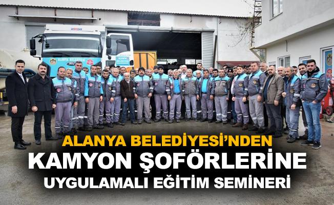 Alanya Belediyesi'nden kamyon şoförlerine uygulamalı eğitim semineri