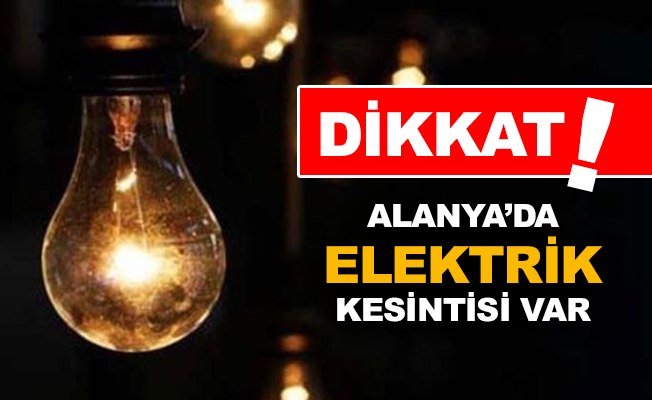 Alanya'da bu mahallelerde elektrik kesintisi var!