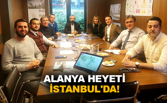 Alanya heyeti İstanbul'da!