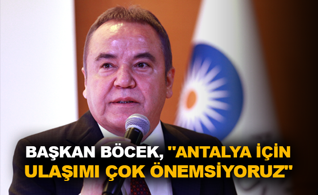 """Başkan Böcek, """"Antalya için ulaşımı çok önemsiyoruz"""""""