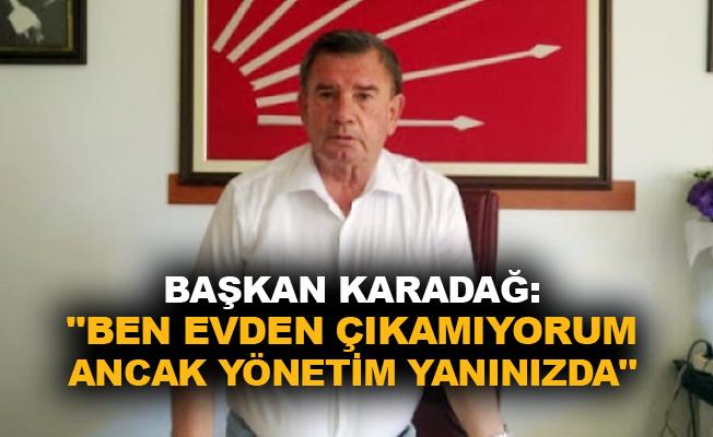 """Başkan Karadağ: """"Ben evden çıkamıyorum ancak yönetim yanınızda"""""""