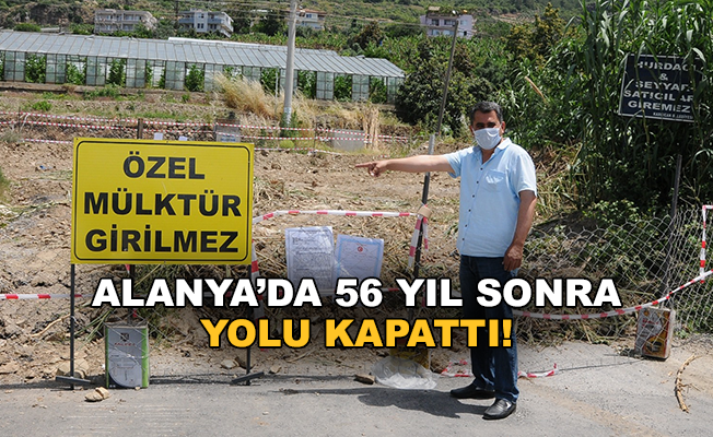 Alanya'da 56 yıl sonra yolu kapattı