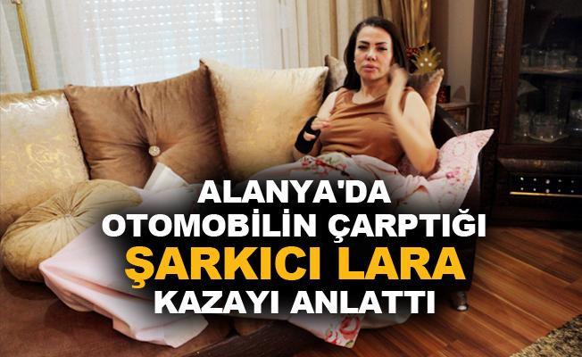 Alanya'da otomobilin çarptığı şarkıcı Lara kazayı anlattı