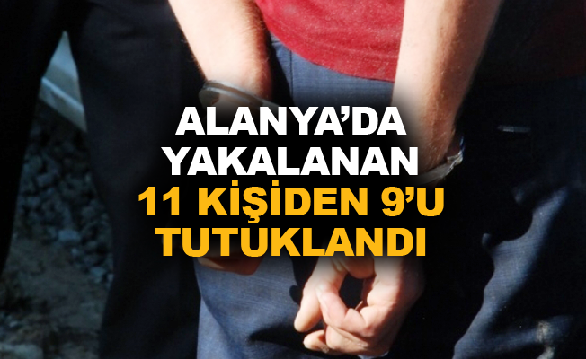 Alanya'da yakalanan 11 kişiden 9'u tutuklandı