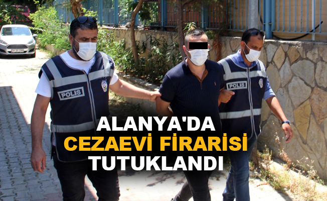 Alanya'da cezaevi firarisi tutuklandı