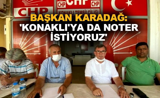 Başkan Karadağ: 'Konaklı'ya da noter istiyoruz'