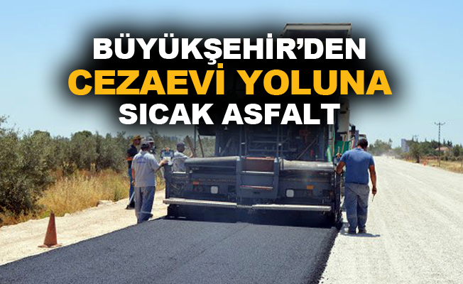 Büyükşehir'den cezaevi yoluna sıcak asfalt