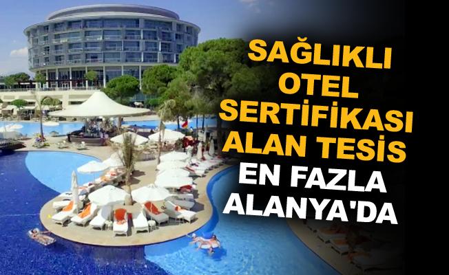 Sağlıklı otel sertifikası alan tesis en fazla Alanya'da