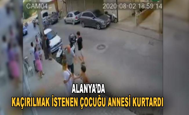 Alanya'da kaçırılmak istenen çocuğu annesi kurtardı