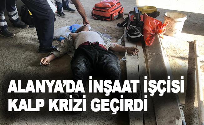Alanya'da inşaat işçisi kalp krizi geçirdi