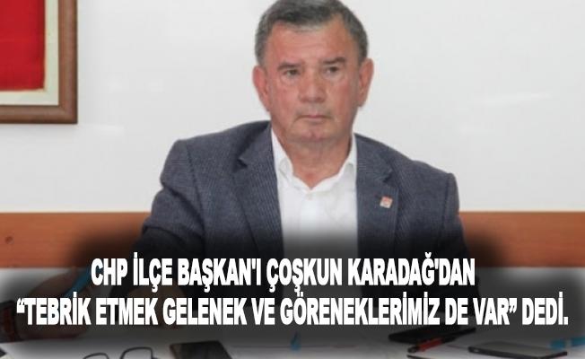 """CHP İlçe Başkanı Coşkun Karadağ'dan """"Tebrik etmek gelenek ve göreneklerimiz de var"""" diyerek yanıt verdi."""