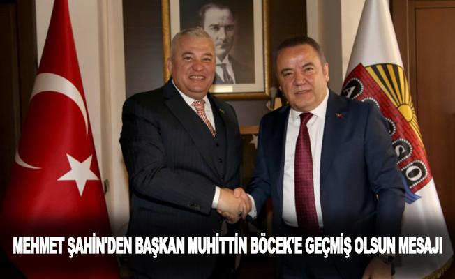 Mehmet Şahin'den Başkan Mühittin Böcek'e geçmiş olsun mesajı