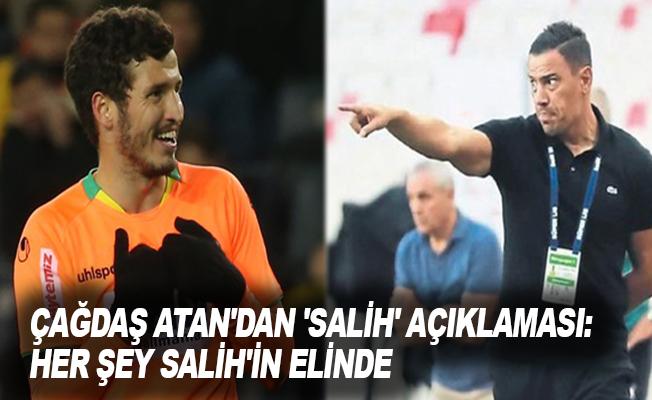 Çağdaş Atan'dan 'Salih' açıklaması: Her şey Salih'in elinde