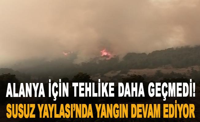 Alanya için tehlike daha geçmedi! Susuz Yaylası'nda yangın devam ediyor