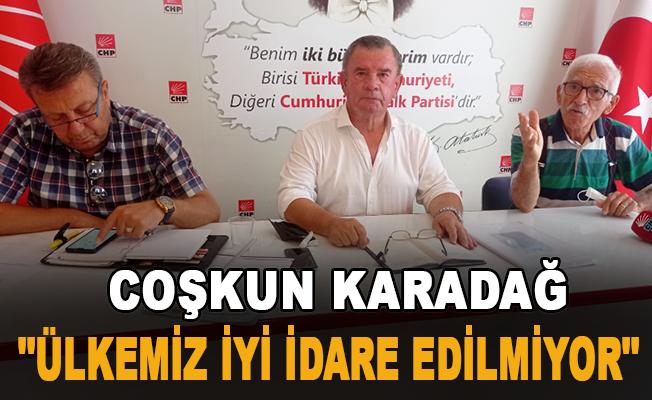 """Coşkun Karadağ: """"Ülkemiz iyi idare edilmiyor"""""""