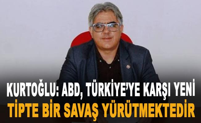 Kurtoğlu: ABD, Türkiye'ye karşı yeni tipte bir savaş yürütmektedir