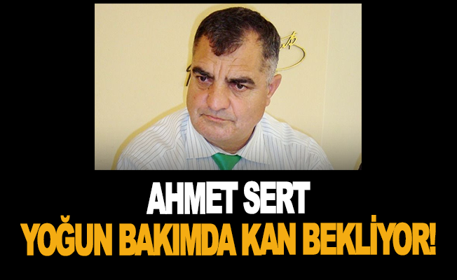 Ahmet Sert yoğun bakımda kan bekliyor