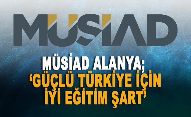 MÜSİAD Alanya: 'Güçlü Türkiye için iyi eğitim şart'
