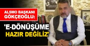 ALSMO Başkanı Gökçeoğlu: 'E-dönüşüme hazır değiliz'