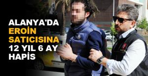 Alanya'da eroin satıcısına 12 yıl 6 ay hapis