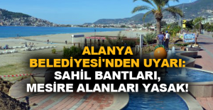 Alanya Belediyesi'nden uyarı: Sahil bantları, mesire alanları yasak!