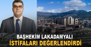 Başhekim Lakadamyalı istifaları değerlendirdi