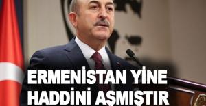 """Bakan Çavuşoğlu: """"Ermenistan yine haddini aşmıştır"""""""