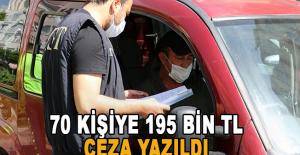 70 kişiye 195 bin TL ceza yazıldı