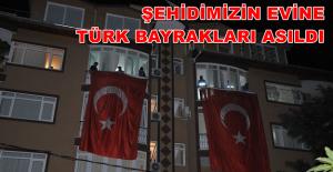 Şehidimizin Evine Türk Bayrakları Asıldı