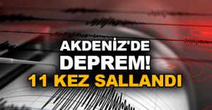 Akdeniz'de deprem! 11 kez sallandı