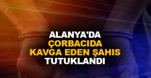 Alanya'da çorbacıda kavga eden şahıs tutuklandı