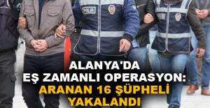 Alanya'da eş zamanlı operasyon: Aranan 16 şüpheli yakalandı