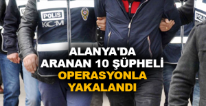 Alanya'da aranan 10 şüpheli operasyonla yakalandı
