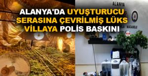 Alanya'da uyuşturucu serasına çevrilmiş lüks villaya polis baskını