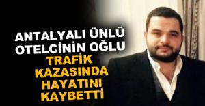 Antalyalı ünlü otelcinin oğlu trafik kazasında hayatını kaybetti