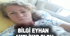 Bilgi Eyhan ameliyat oldu