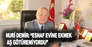 """Nuri Demir: """"Esnaf evine ekmek, aş götüremiyordu"""""""